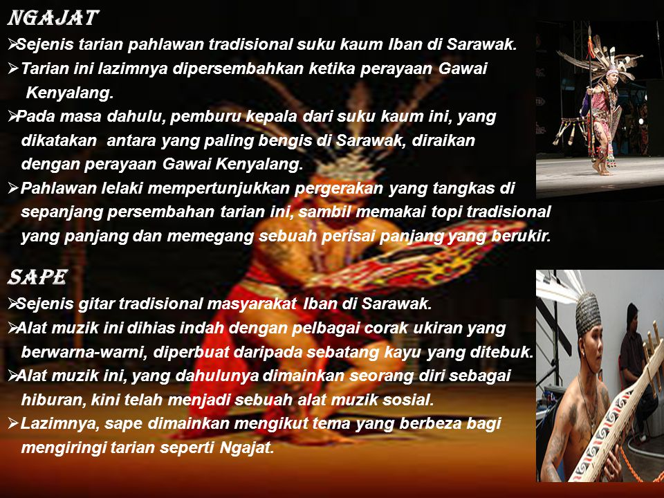 Ngajat Sejenis tarian pahlawan tradisional suku kaum Iban di Sarawak. Tarian ini lazimnya dipersembahkan ketika perayaan Gawai.