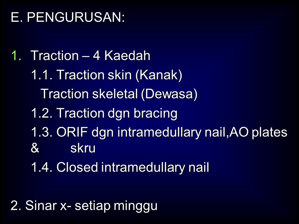 E. PENGURUSAN: Traction – 4 Kaedah. 1.1. Traction skin (Kanak) Traction skeletal (Dewasa) 1.2. Traction dgn bracing.