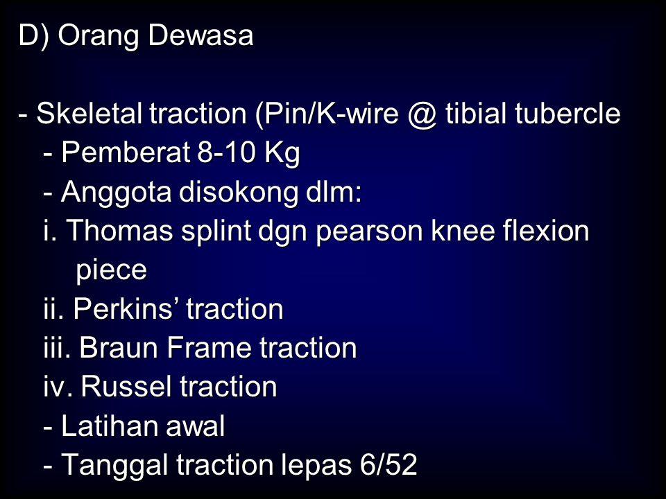 D) Orang Dewasa - Skeletal traction (Pin/K-wire @ tibial tubercle. - Pemberat 8-10 Kg. - Anggota disokong dlm: