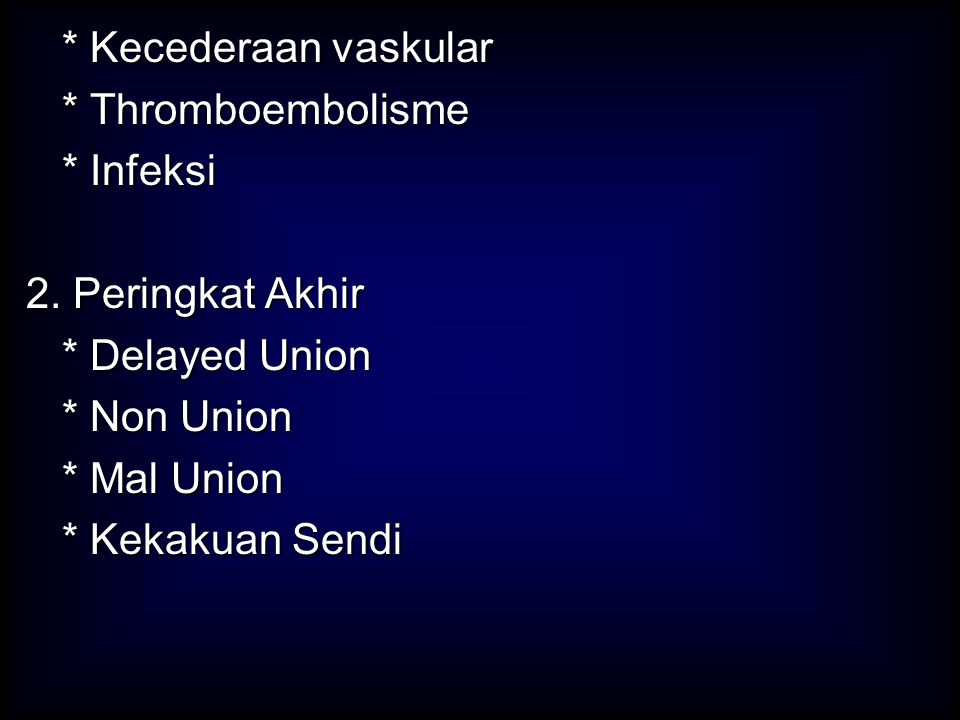 * Kecederaan vaskular * Thromboembolisme. * Infeksi. 2. Peringkat Akhir. * Delayed Union. * Non Union.
