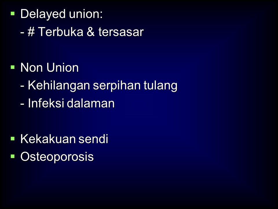 Delayed union: - # Terbuka & tersasar. Non Union. - Kehilangan serpihan tulang. - Infeksi dalaman.
