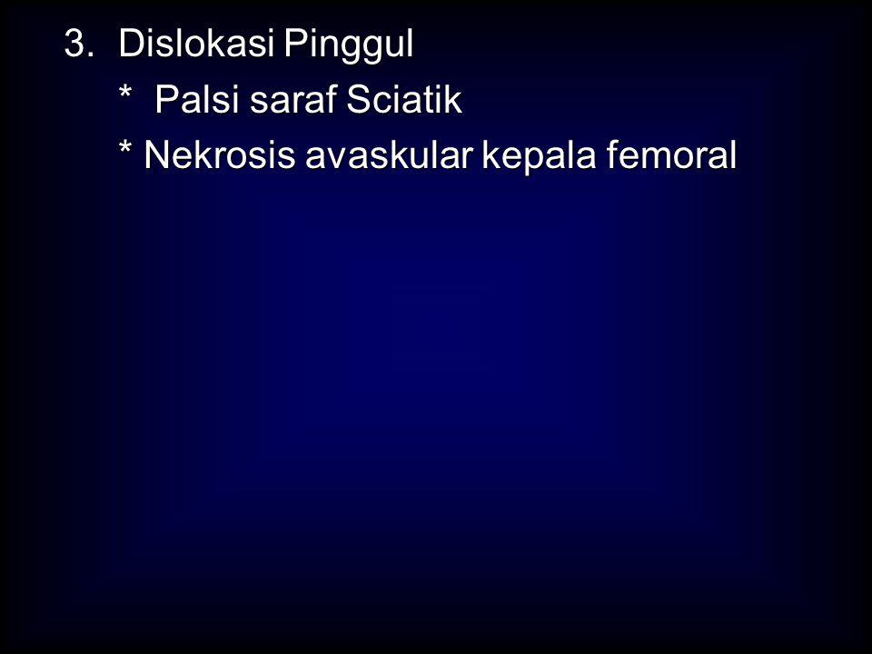 3. Dislokasi Pinggul * Palsi saraf Sciatik * Nekrosis avaskular kepala femoral