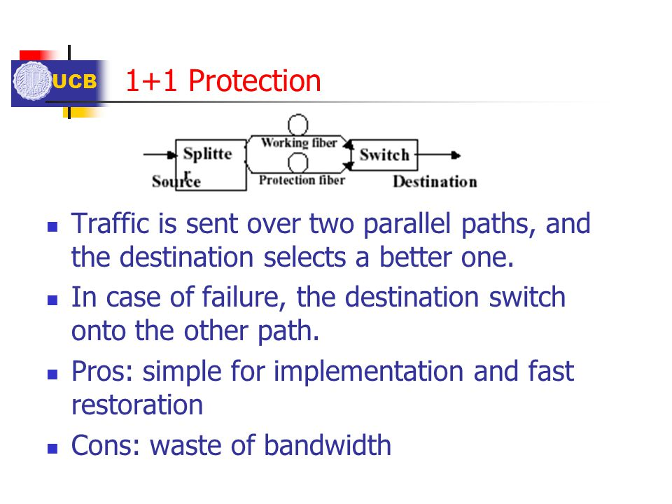 1+1 Protection Traffic is sent over two parallel paths, and the destination selects a better one.