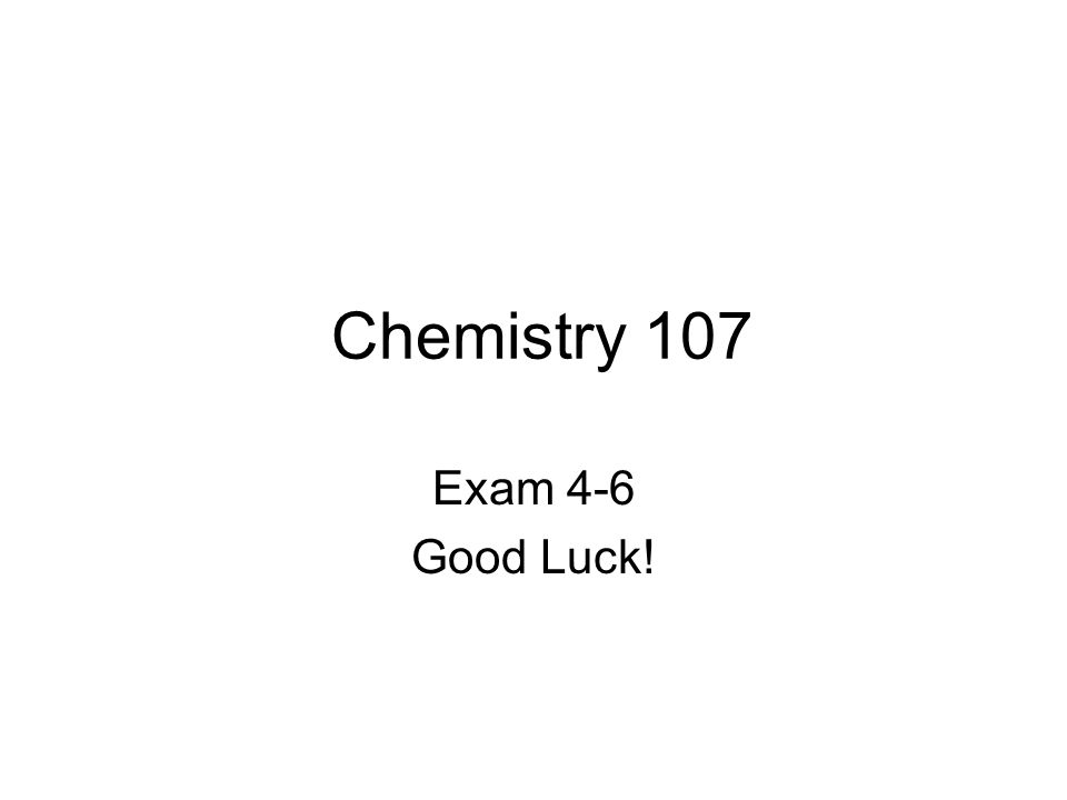 Chemistry 107 Exam 4-6 Good Luck!