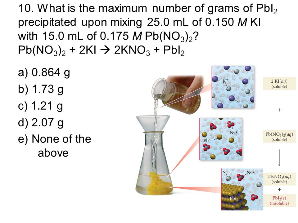 10. What is the maximum number of grams of PbI2 precipitated upon mixing 25.0 mL of 0.150 M KI with 15.0 mL of 0.175 M Pb(NO3)2 Pb(NO3)2 + 2KI  2KNO3 + PbI2