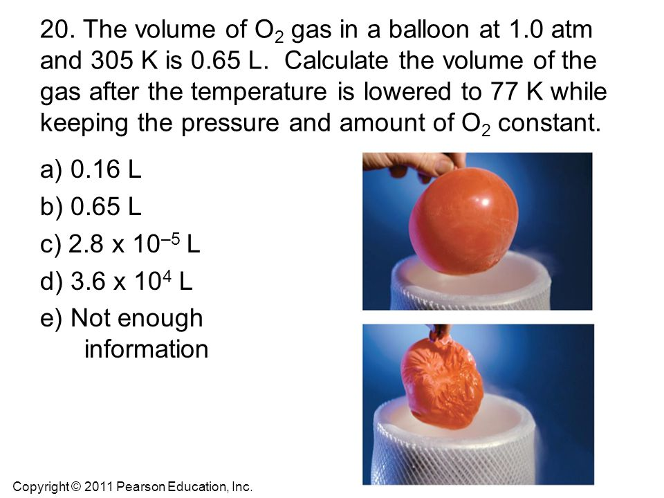 20. The volume of O2 gas in a balloon at 1. 0 atm and 305 K is 0. 65 L