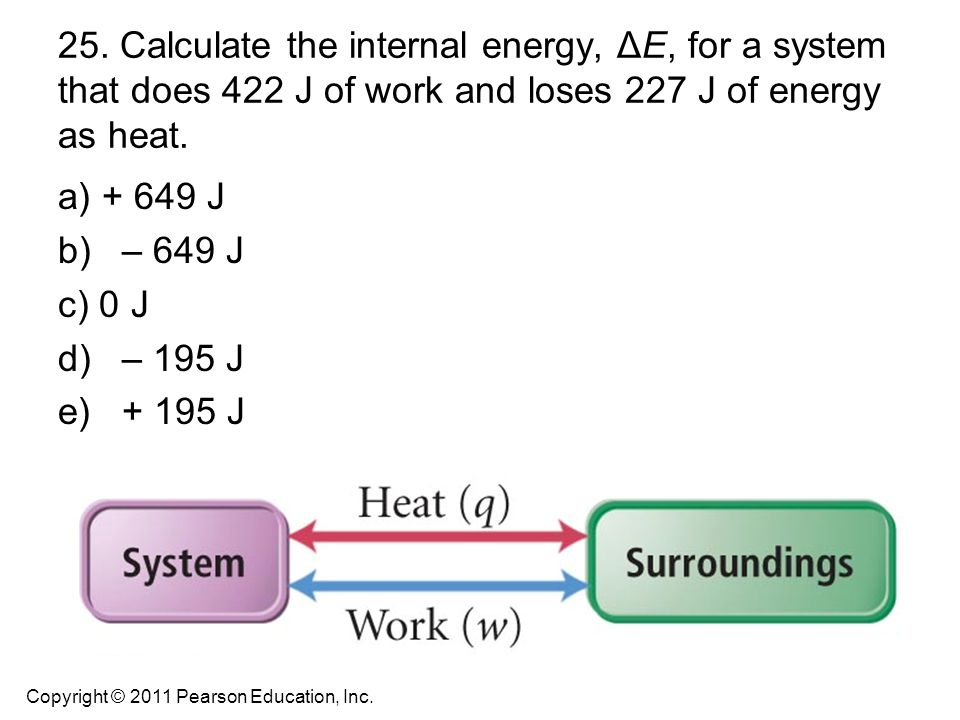 25. Calculate the internal energy, ΔE, for a system that does 422 J of work and loses 227 J of energy as heat.