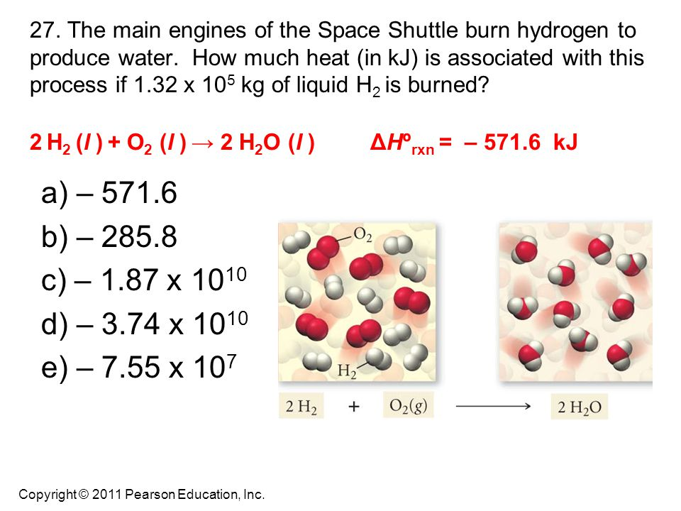 27. The main engines of the Space Shuttle burn hydrogen to produce water. How much heat (in kJ) is associated with this process if 1.32 x 105 kg of liquid H2 is burned 2 H2 (l ) + O2 (l ) → 2 H2O (l ) ΔHºrxn = – 571.6 kJ