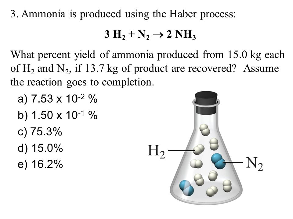 3. Ammonia is produced using the Haber process: 3 H2 + N2  2 NH3