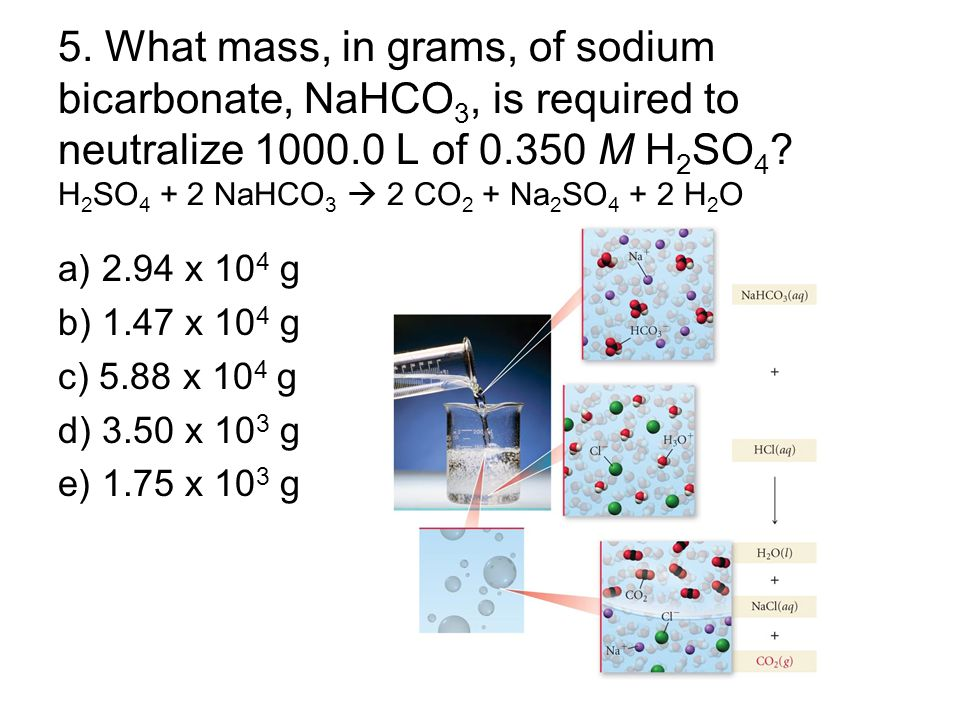 5. What mass, in grams, of sodium bicarbonate, NaHCO3, is required to neutralize 1000.0 L of 0.350 M H2SO4 H2SO4 + 2 NaHCO3  2 CO2 + Na2SO4 + 2 H2O