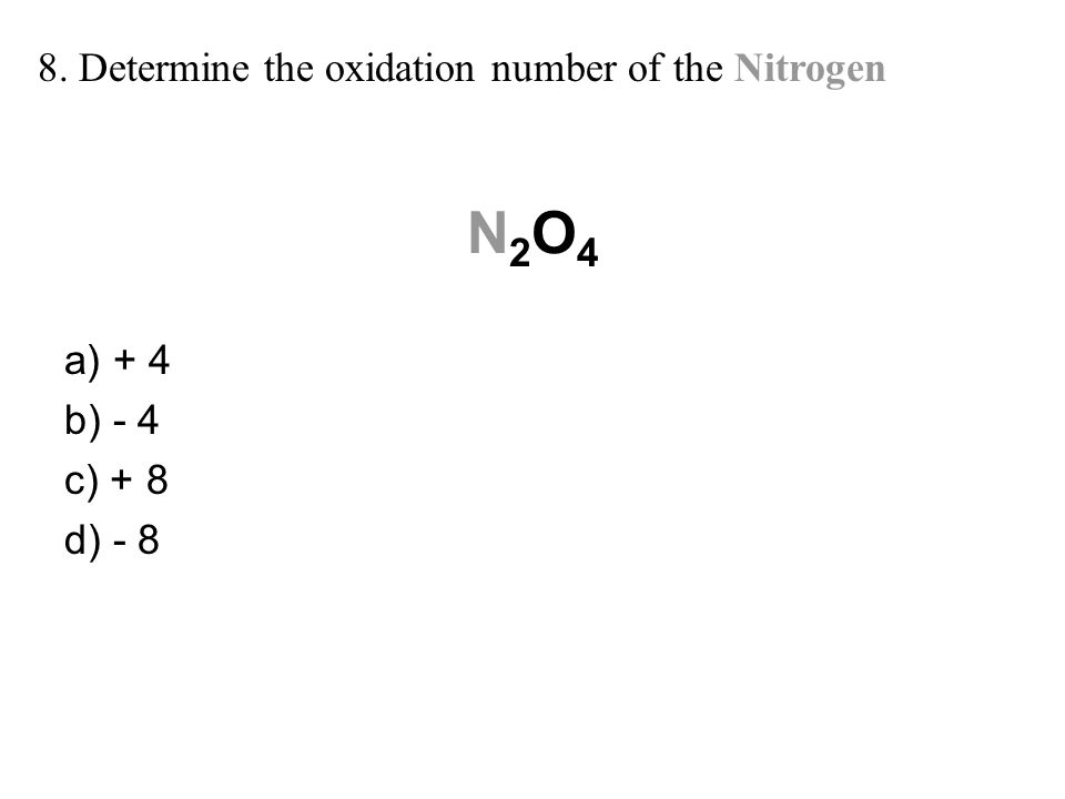N2O4 8. Determine the oxidation number of the Nitrogen a) + 4 b) - 4