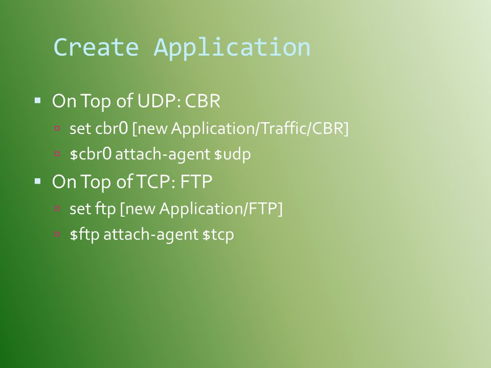 Create Application On Top of UDP: CBR On Top of TCP: FTP
