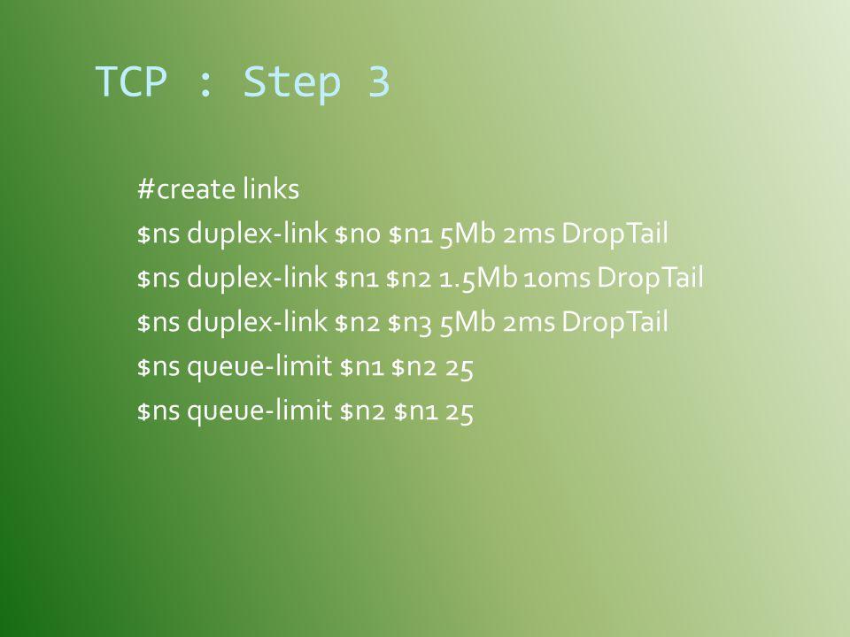 TCP : Step 3 #create links $ns duplex-link $n0 $n1 5Mb 2ms DropTail