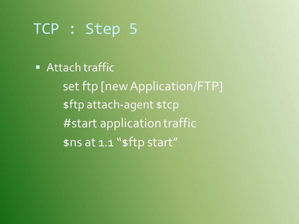 TCP : Step 5 #start application traffic $ns at 1.1 $ftp start
