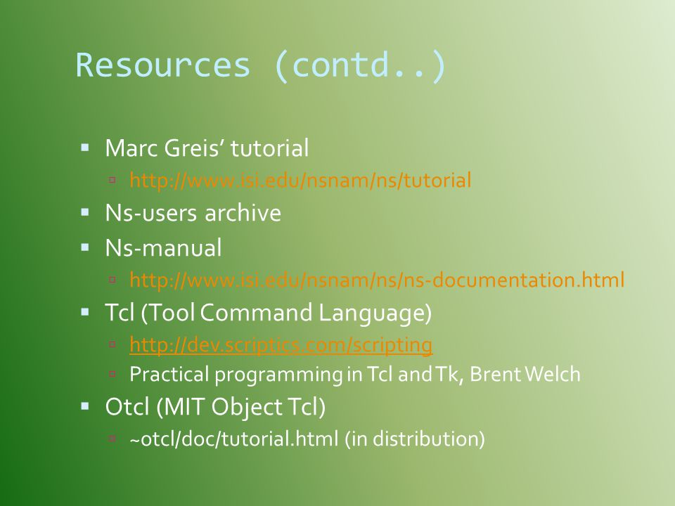 Resources (contd..) Marc Greis' tutorial Ns-users archive Ns-manual