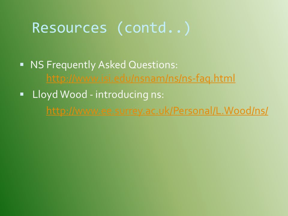 Resources (contd..) NS Frequently Asked Questions: http://www.isi.edu/nsnam/ns/ns-faq.html.