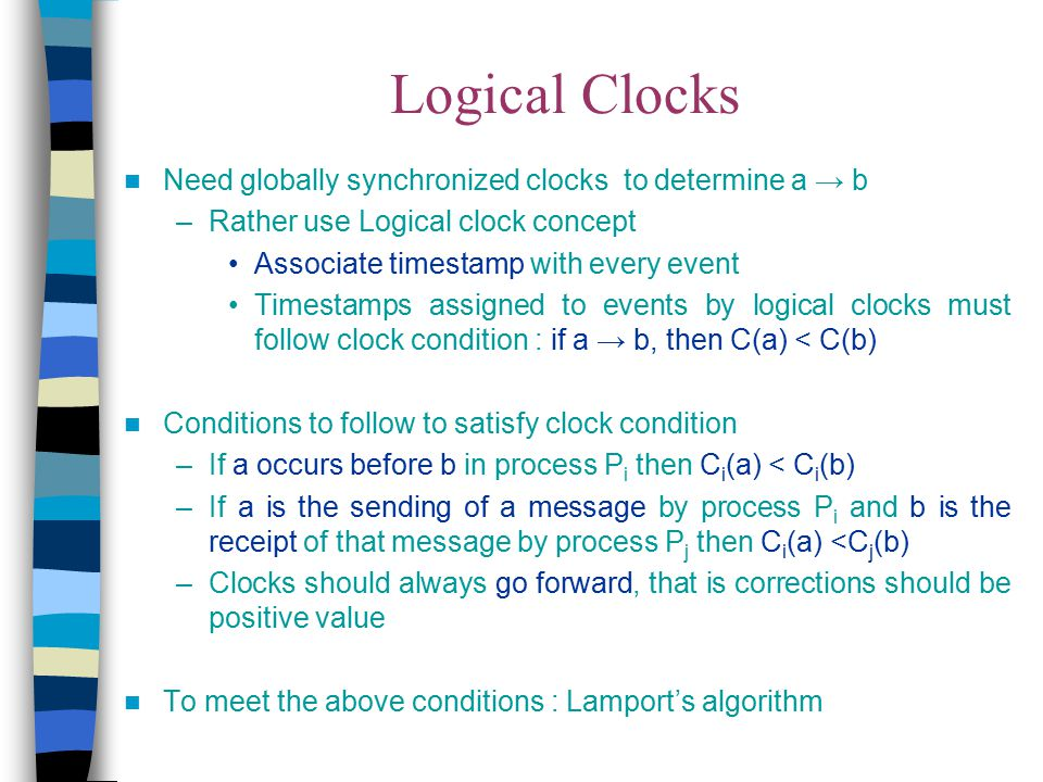 Logical Clocks Need globally synchronized clocks to determine a → b