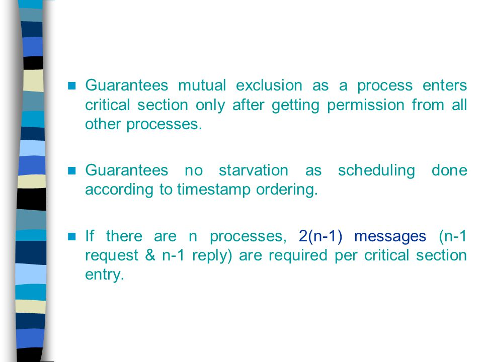 Guarantees mutual exclusion as a process enters critical section only after getting permission from all other processes.