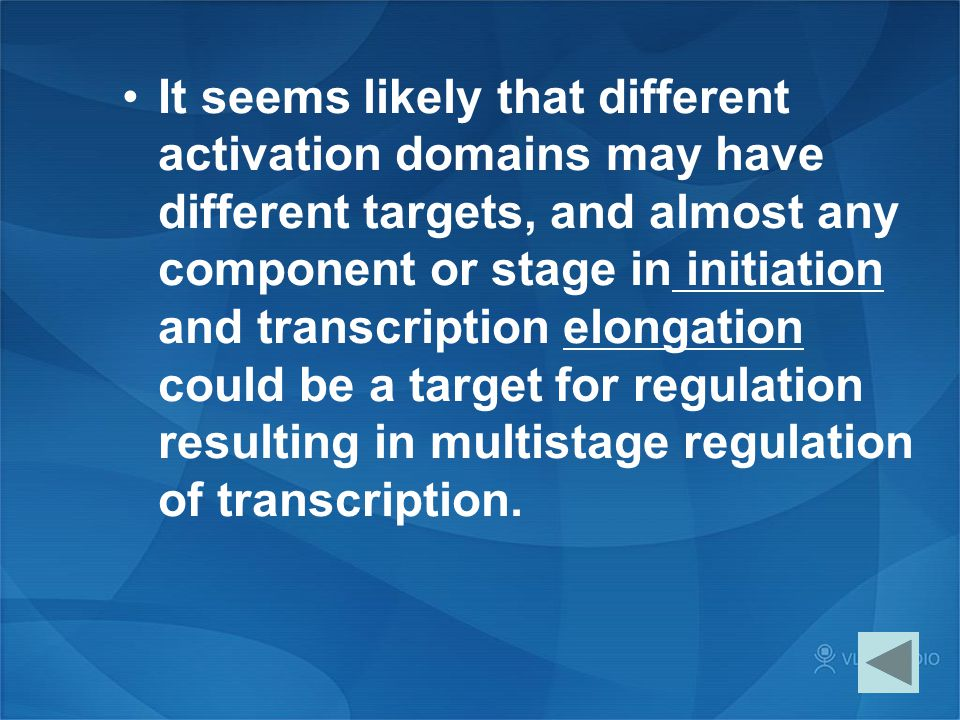 It seems likely that different activation domains may have different targets, and almost any component or stage in initiation and transcription elongation could be a target for regulation resulting in multistage regulation of transcription.