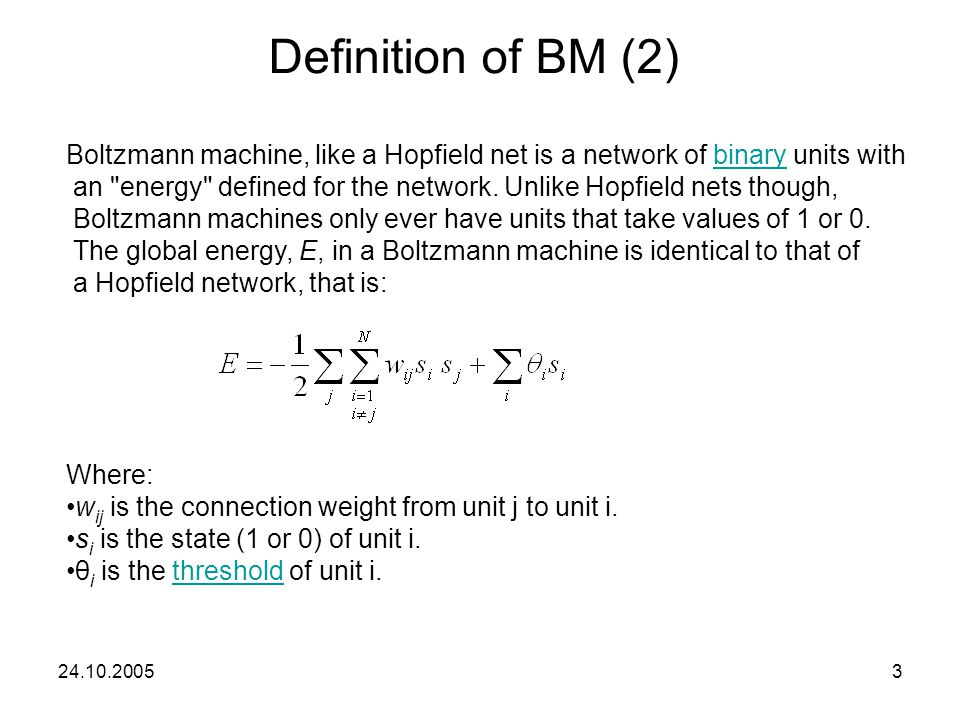 Definition of BM (2) Boltzmann machine, like a Hopfield net is a network of binary units with.