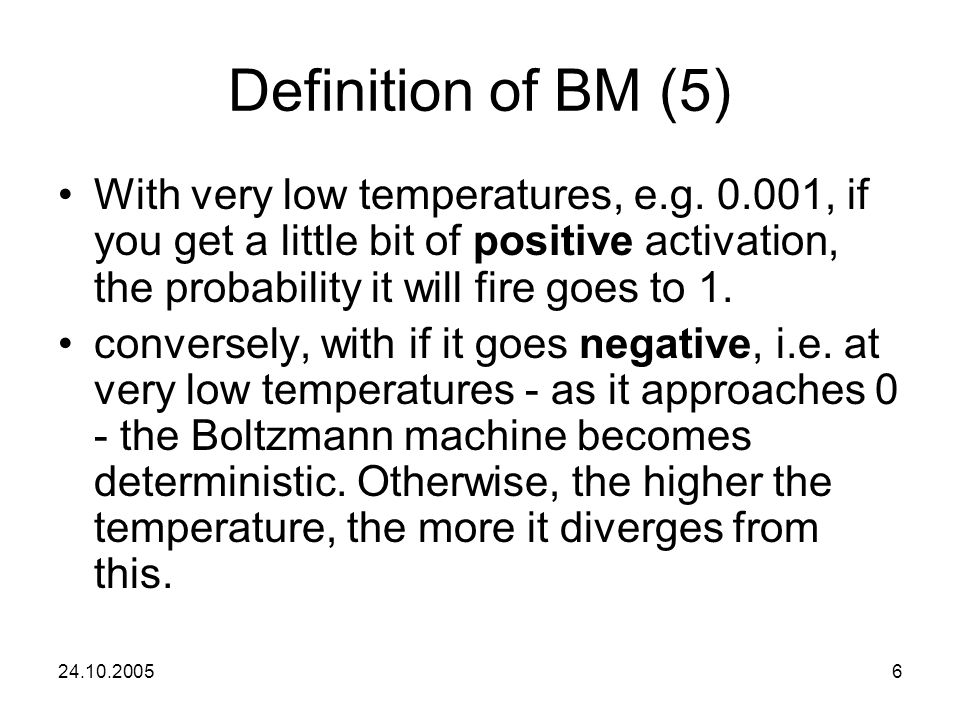 Definition of BM (5) With very low temperatures, e.g. 0.001, if you get a little bit of positive activation, the probability it will fire goes to 1.