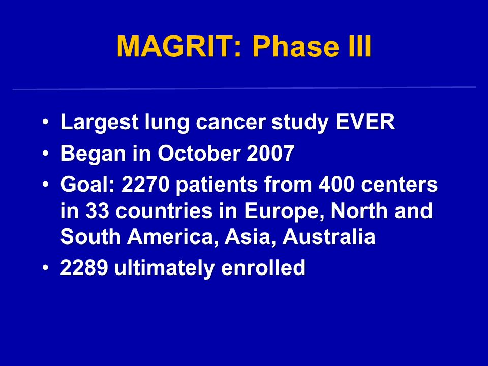 MAGRIT: Phase III Largest lung cancer study EVER Began in October 2007