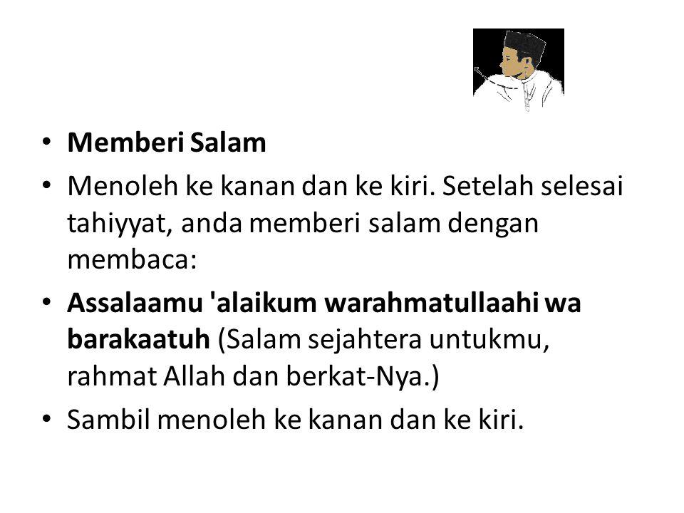 Memberi Salam Menoleh ke kanan dan ke kiri. Setelah selesai tahiyyat, anda memberi salam dengan membaca: