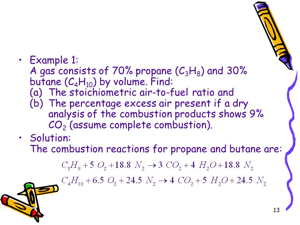 Example 1: A gas consists of 70% propane (C3H8) and 30% butane (C4H10) by volume. Find: (a) The stoichiometric air-to-fuel ratio and (b) The percentage excess air present if a dry analysis of the combustion products shows 9% CO2 (assume complete combustion).