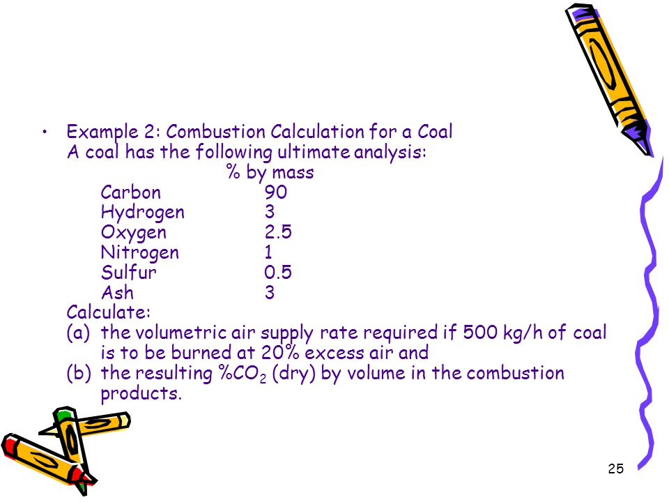 Example 2: Combustion Calculation for a Coal A coal has the following ultimate analysis: % by mass Carbon 90 Hydrogen 3 Oxygen 2.5 Nitrogen 1 Sulfur 0.5 Ash 3 Calculate: (a) the volumetric air supply rate required if 500 kg/h of coal is to be burned at 20% excess air and (b) the resulting %CO2 (dry) by volume in the combustion products.