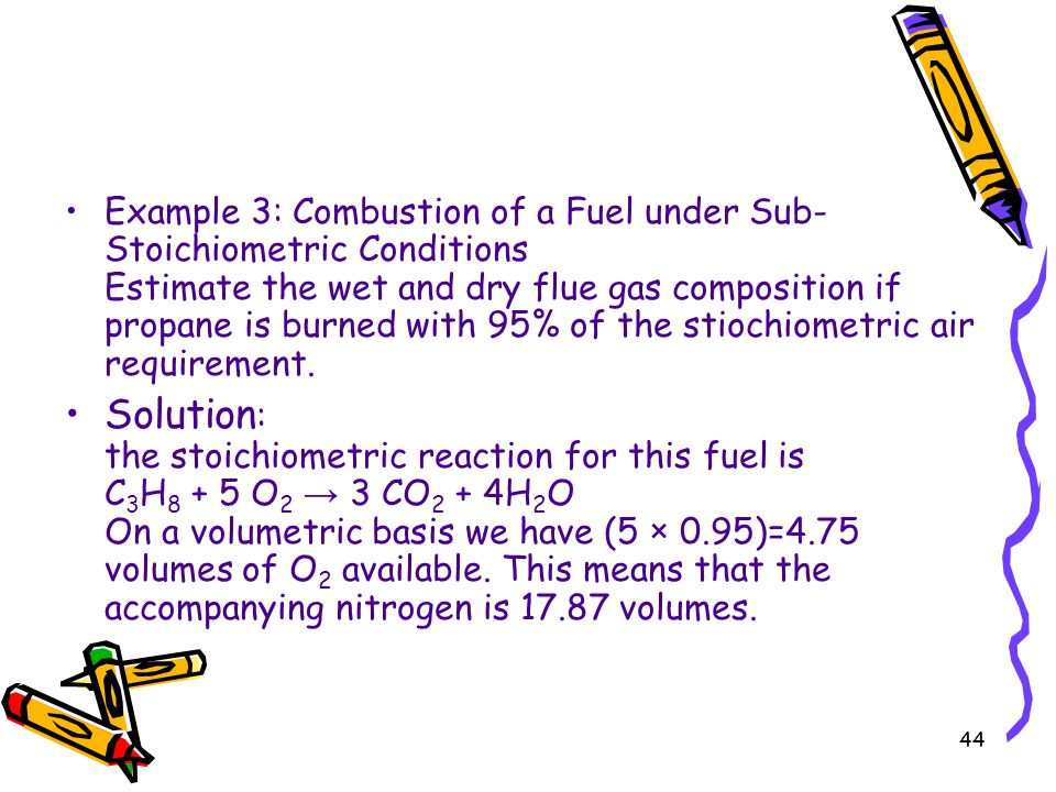 Example 3: Combustion of a Fuel under Sub-Stoichiometric Conditions Estimate the wet and dry flue gas composition if propane is burned with 95% of the stiochiometric air requirement.
