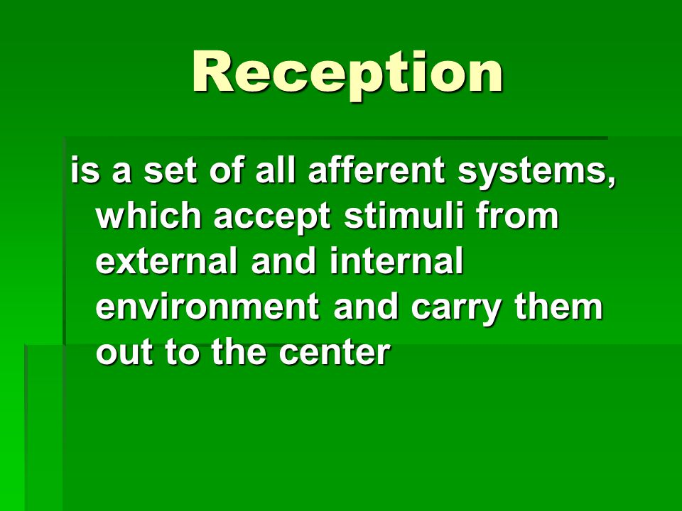 Reception is a set of all afferent systems, which accept stimuli from external and internal environment and carry them out to the center.