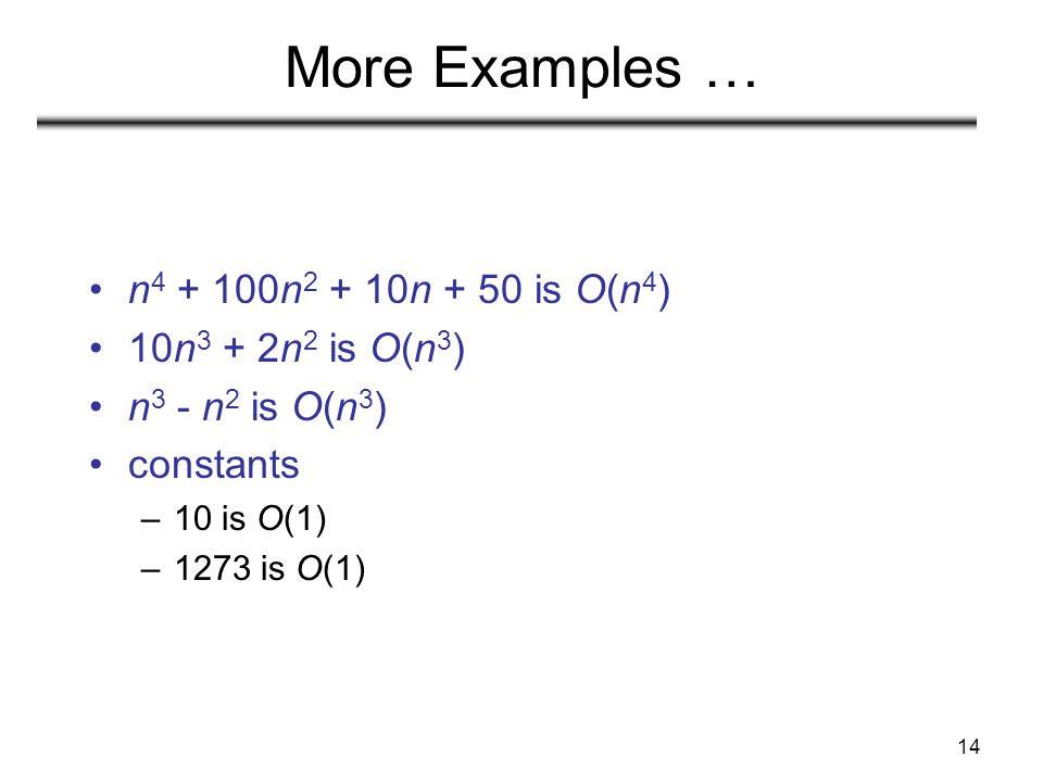 More Examples … n4 + 100n2 + 10n + 50 is O(n4) 10n3 + 2n2 is O(n3)