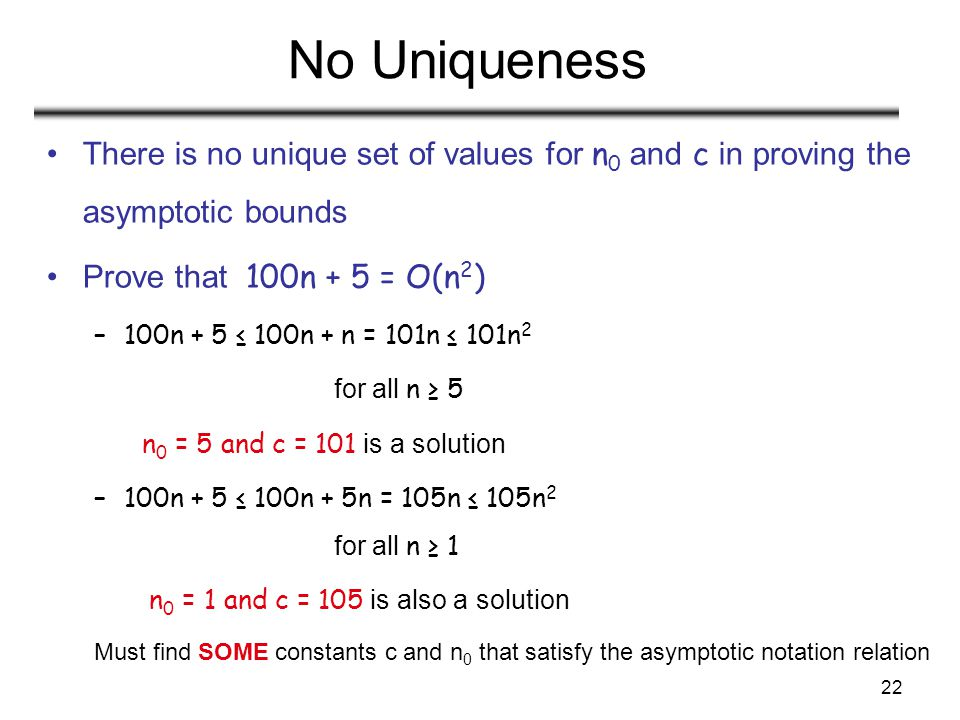 No Uniqueness There is no unique set of values for n0 and c in proving the asymptotic bounds. Prove that 100n + 5 = O(n2)
