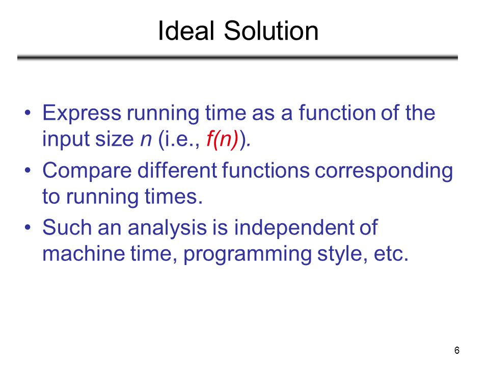 Ideal Solution Express running time as a function of the input size n (i.e., f(n)). Compare different functions corresponding to running times.