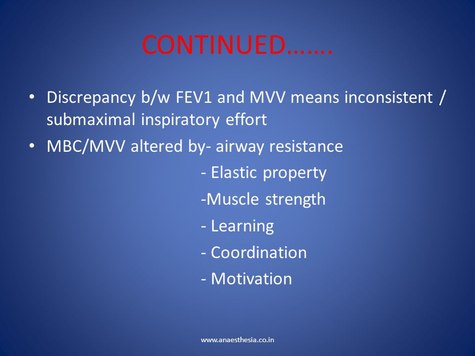 CONTINUED……. Discrepancy b/w FEV1 and MVV means inconsistent / submaximal inspiratory effort. MBC/MVV altered by- airway resistance.