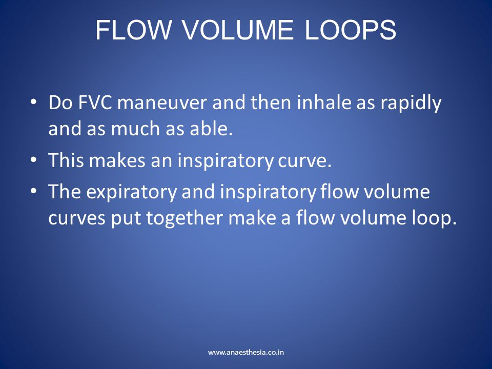 FLOW VOLUME LOOPS Do FVC maneuver and then inhale as rapidly and as much as able. This makes an inspiratory curve.