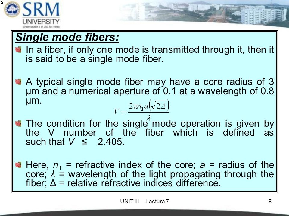 Single mode fibers: In a fiber, if only one mode is transmitted through it, then it is said to be a single mode fiber.