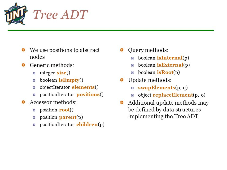 Tree ADT We use positions to abstract nodes Generic methods:
