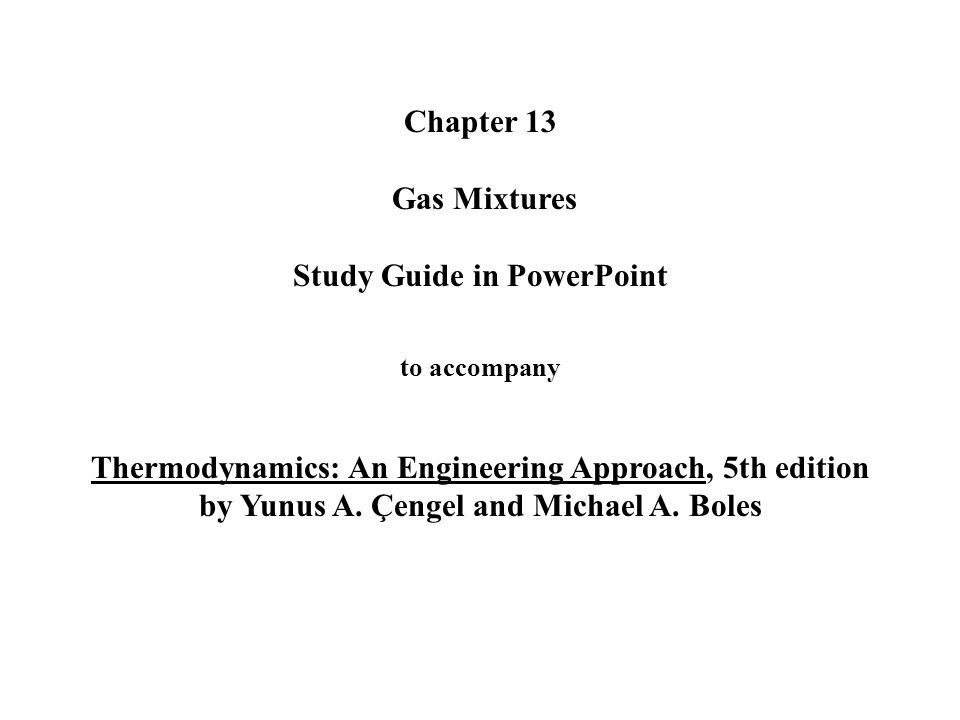 Chapter 13 Gas Mixtures Study Guide in PowerPoint to accompany Thermodynamics: An Engineering Approach, 5th edition by Yunus A.