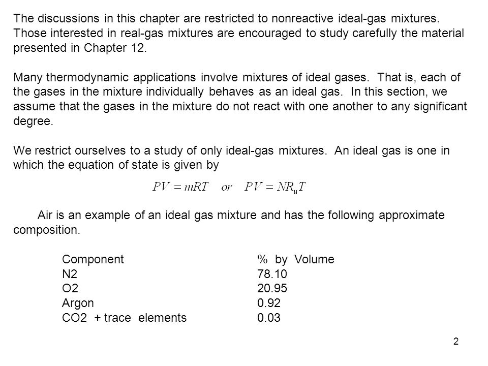 The discussions in this chapter are restricted to nonreactive ideal-gas mixtures. Those interested in real-gas mixtures are encouraged to study carefully the material presented in Chapter 12.