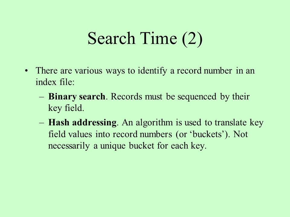 Search Time (2) There are various ways to identify a record number in an index file: Binary search. Records must be sequenced by their key field.