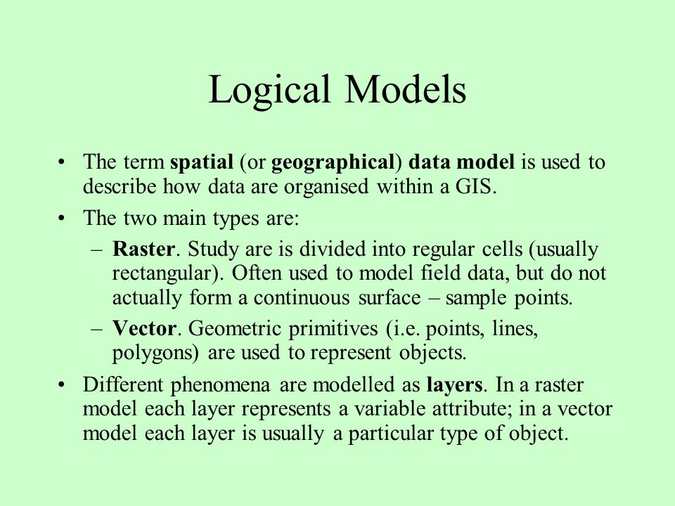 Logical Models The term spatial (or geographical) data model is used to describe how data are organised within a GIS.