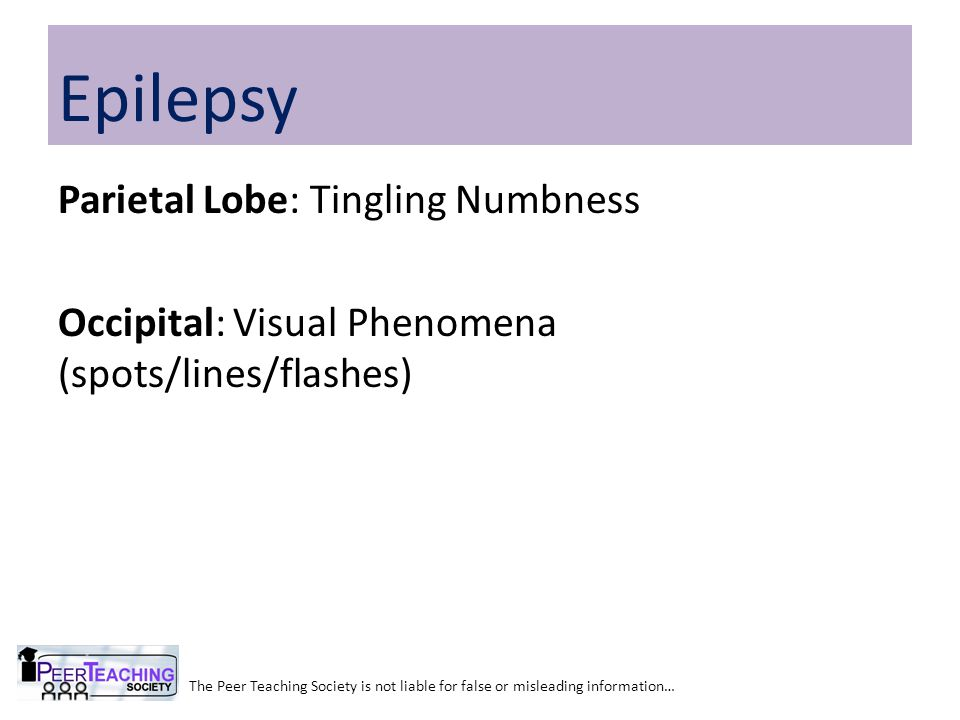 Epilepsy Parietal Lobe: Tingling Numbness Occipital: Visual Phenomena (spots/lines/flashes)