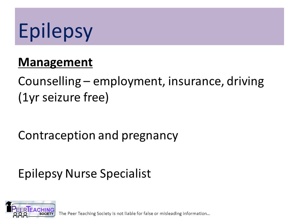 Epilepsy Management Counselling – employment, insurance, driving (1yr seizure free) Contraception and pregnancy Epilepsy Nurse Specialist