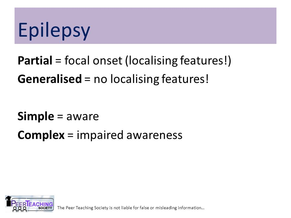 Epilepsy Partial = focal onset (localising features!) Generalised = no localising features! Simple = aware Complex = impaired awareness
