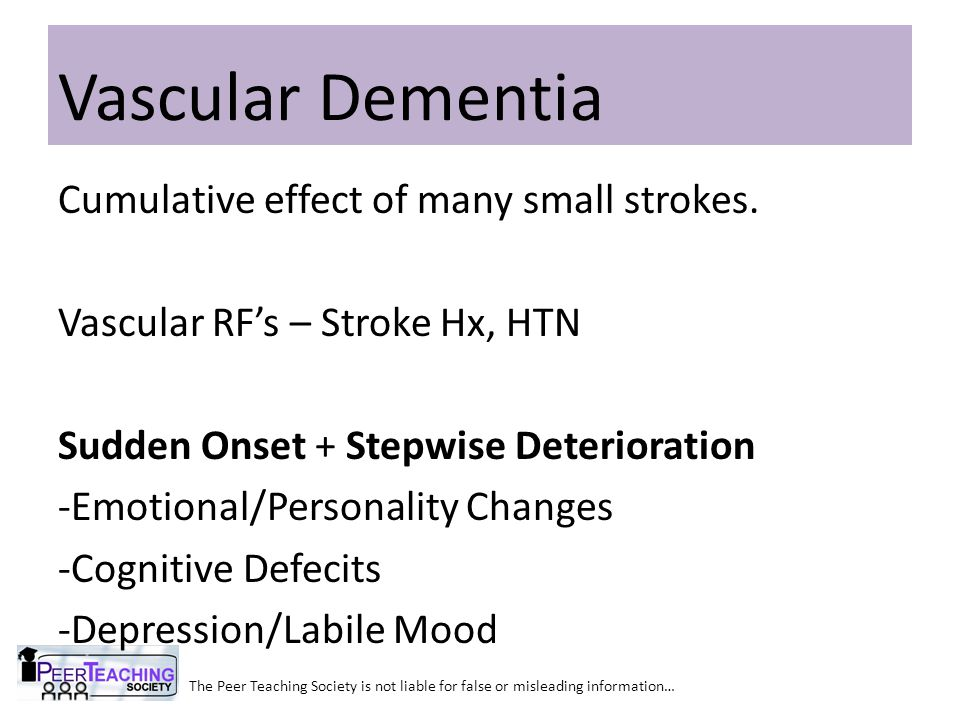 Vascular Dementia Cumulative effect of many small strokes.