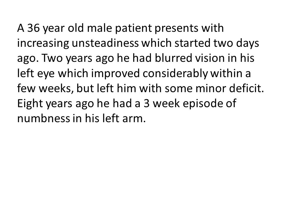 A 36 year old male patient presents with increasing unsteadiness which started two days ago.