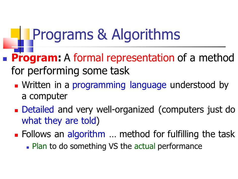 Programs & Algorithms Program: A formal representation of a method for performing some task.