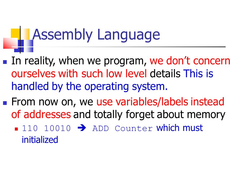 Assembly Language In reality, when we program, we don't concern ourselves with such low level details This is handled by the operating system.