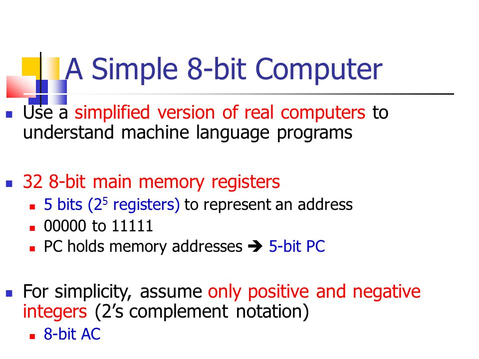 A Simple 8-bit Computer Use a simplified version of real computers to understand machine language programs.